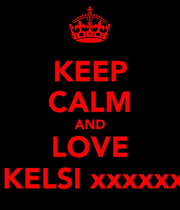 KEEP CALM AND LOVE  KELSI xxxxxx