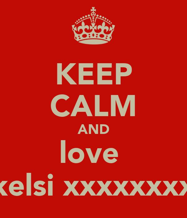 KEEP CALM AND love  kelsi xxxxxxxx