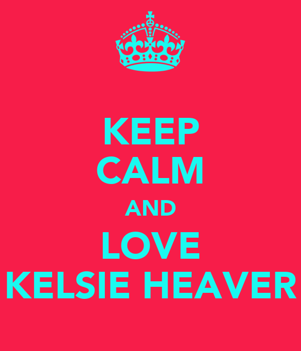 KEEP CALM AND LOVE KELSIE HEAVER