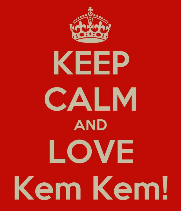 KEEP CALM AND LOVE Kem Kem!