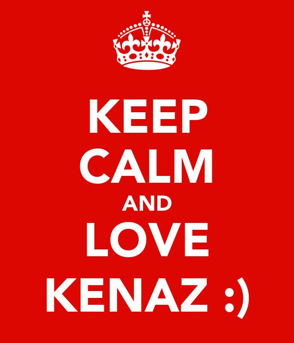 KEEP CALM AND LOVE KENAZ :)