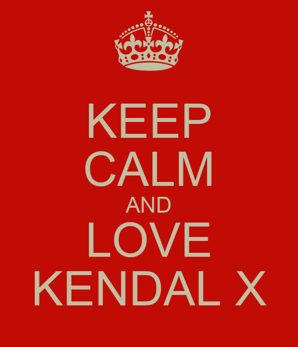 KEEP CALM AND LOVE KENDAL X