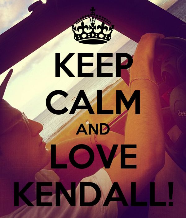 KEEP CALM AND LOVE KENDALL!