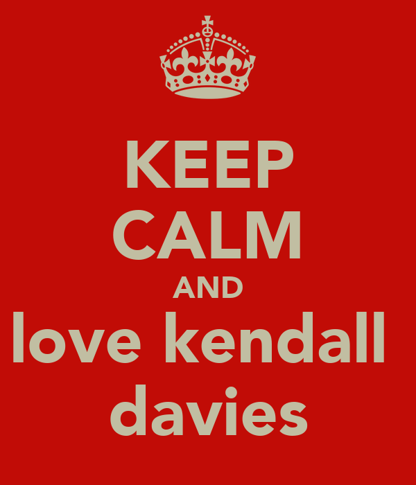 KEEP CALM AND love kendall  davies
