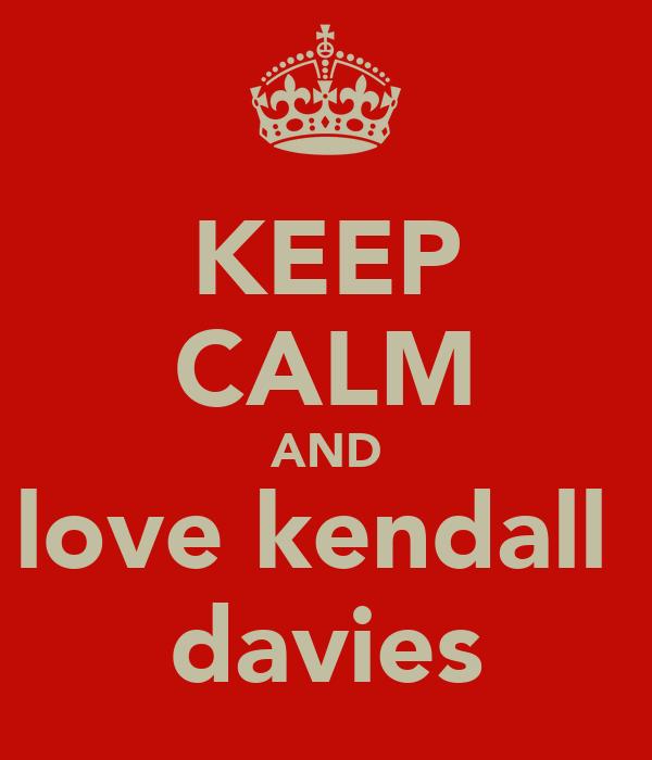 KEEP CALM AND love kendall  davies