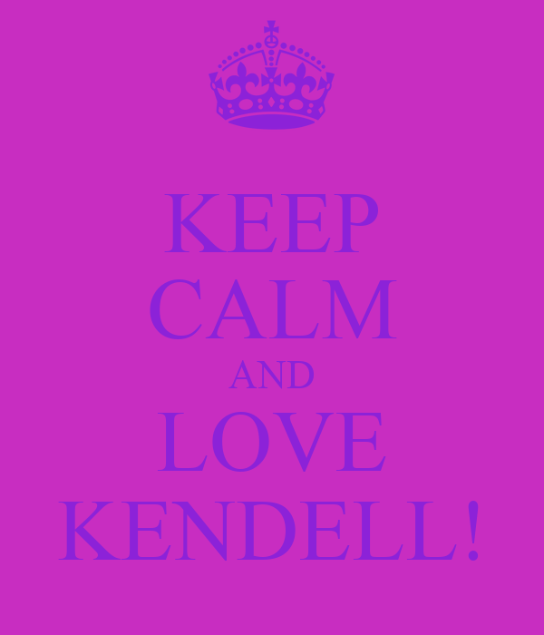 KEEP CALM AND LOVE KENDELL!