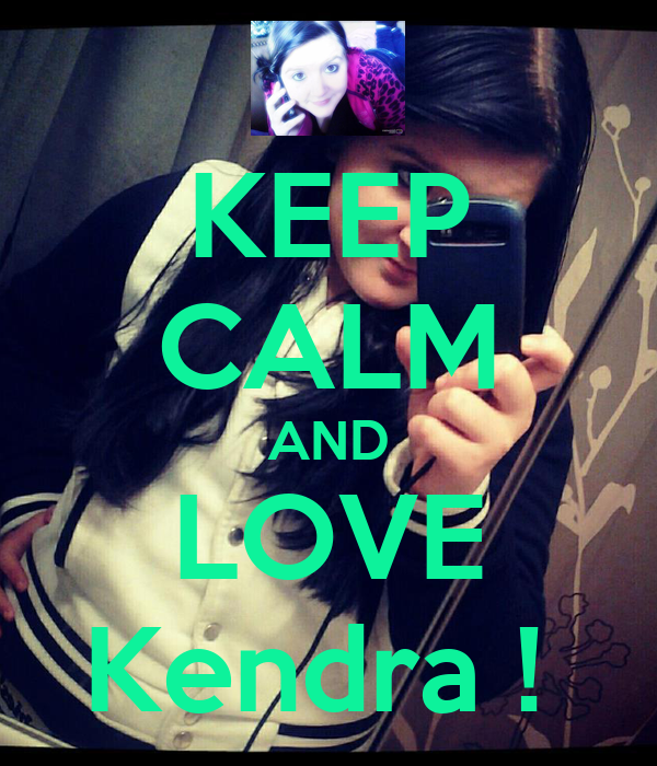 KEEP CALM AND LOVE Kendra !