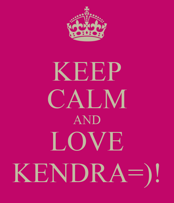 KEEP CALM AND LOVE KENDRA=)!