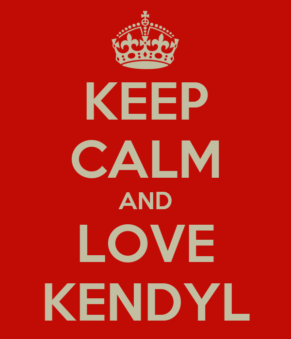 KEEP CALM AND LOVE KENDYL
