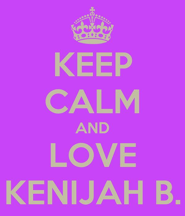 KEEP CALM AND LOVE KENIJAH B.