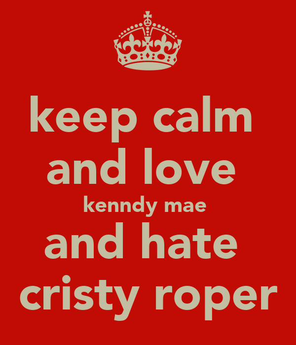 keep calm  and love  kenndy mae  and hate  cristy roper