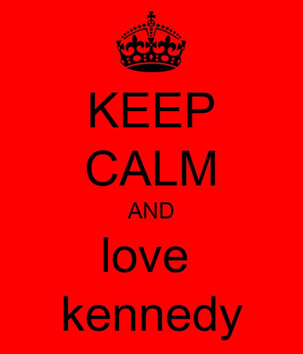 KEEP CALM AND love  kennedy