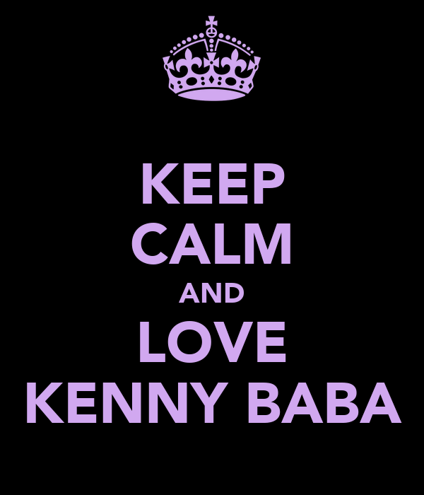 KEEP CALM AND LOVE KENNY BABA