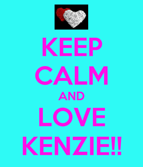 KEEP CALM AND LOVE KENZIE!!