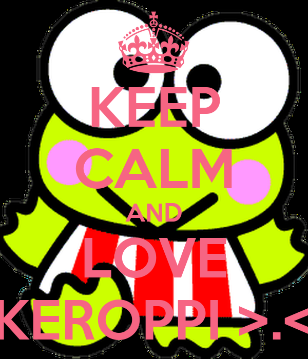 KEEP CALM AND LOVE KEROPPI >.<