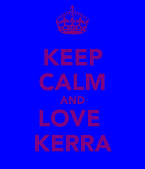 KEEP CALM AND LOVE  KERRA