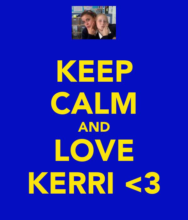 KEEP CALM AND LOVE KERRI <3