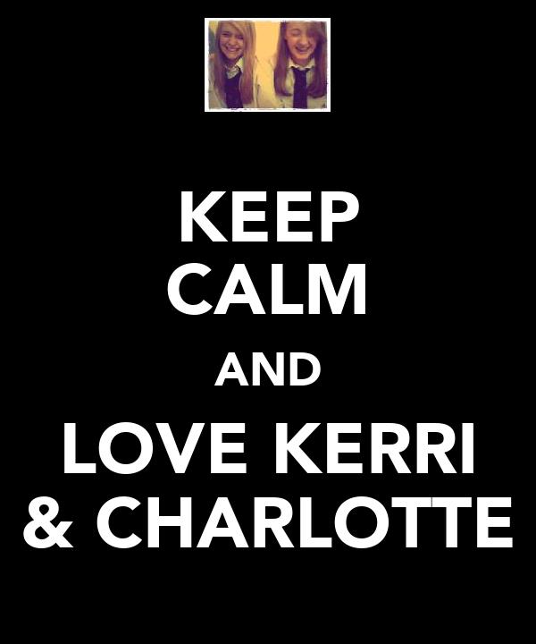 KEEP CALM AND LOVE KERRI & CHARLOTTE