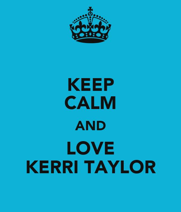 KEEP CALM AND LOVE KERRI TAYLOR