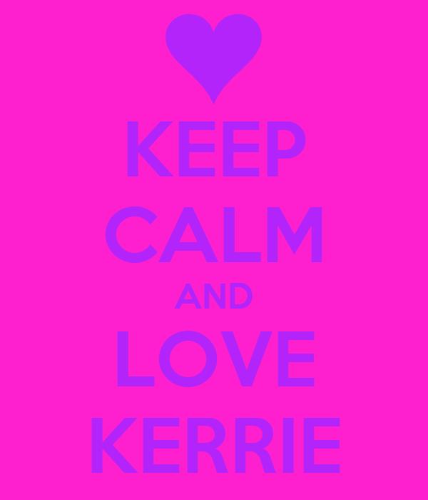 KEEP CALM AND LOVE KERRIE