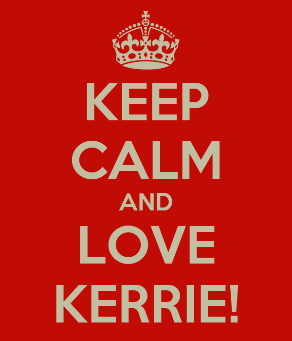 KEEP CALM AND LOVE KERRIE!