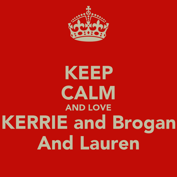 KEEP CALM AND LOVE KERRIE and Brogan And Lauren
