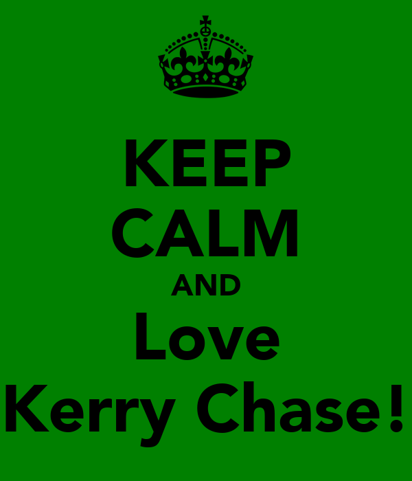 KEEP CALM AND Love Kerry Chase!
