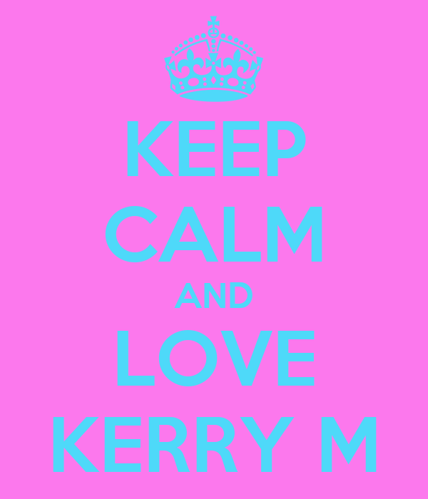 KEEP CALM AND LOVE KERRY M