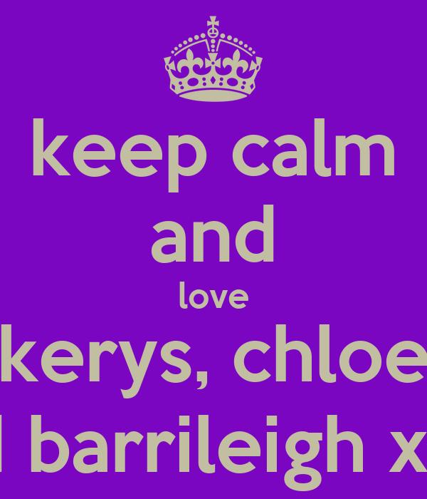 keep calm and love kerys, chloe and barrileigh xxxx