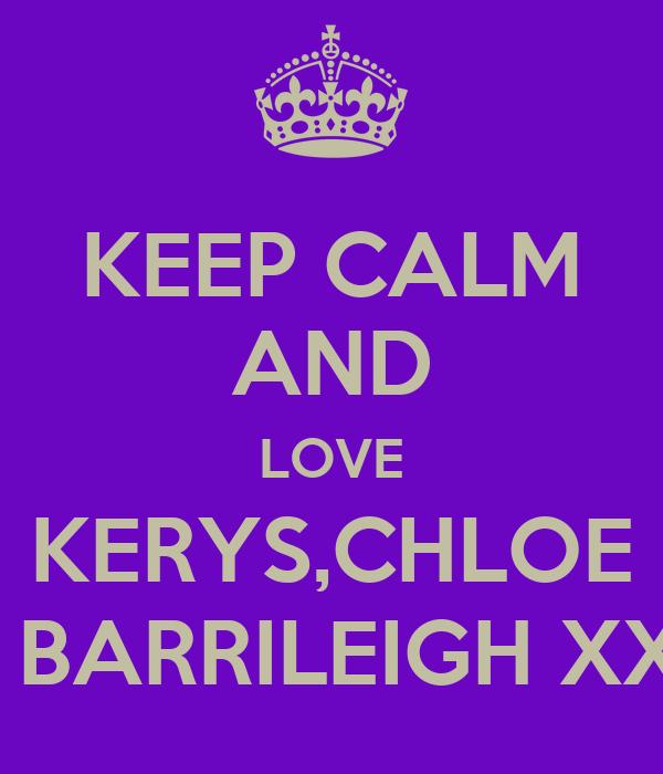 KEEP CALM AND LOVE KERYS,CHLOE AND BARRILEIGH XXXXX