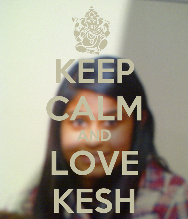 KEEP CALM AND LOVE KESH
