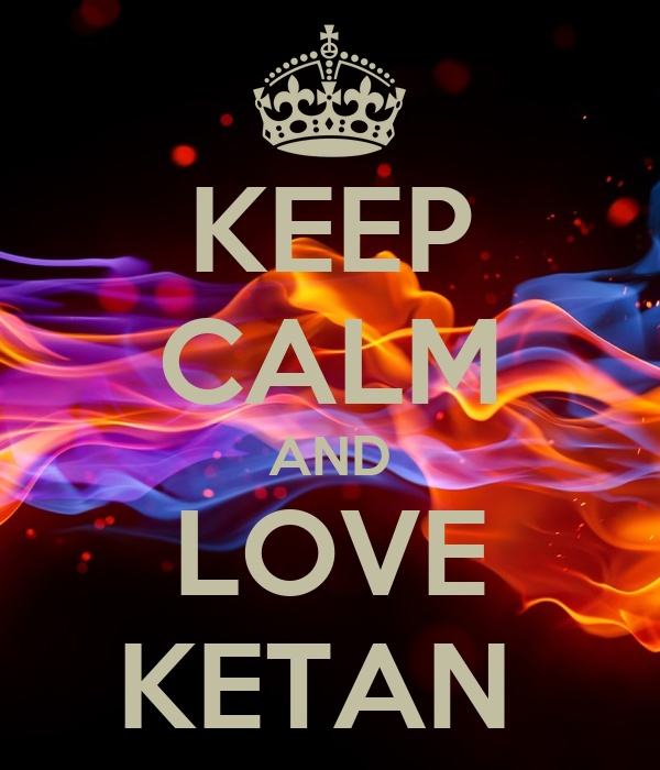 KEEP CALM AND LOVE KETAN