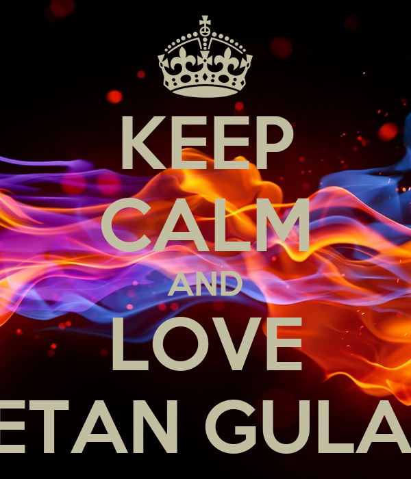 KEEP CALM AND LOVE KETAN GULATI