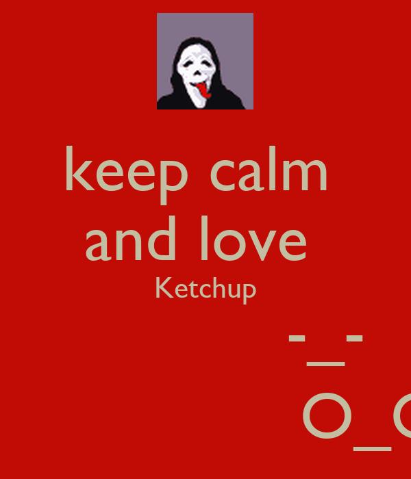 keep calm  and love  Ketchup              -_-                   O_O