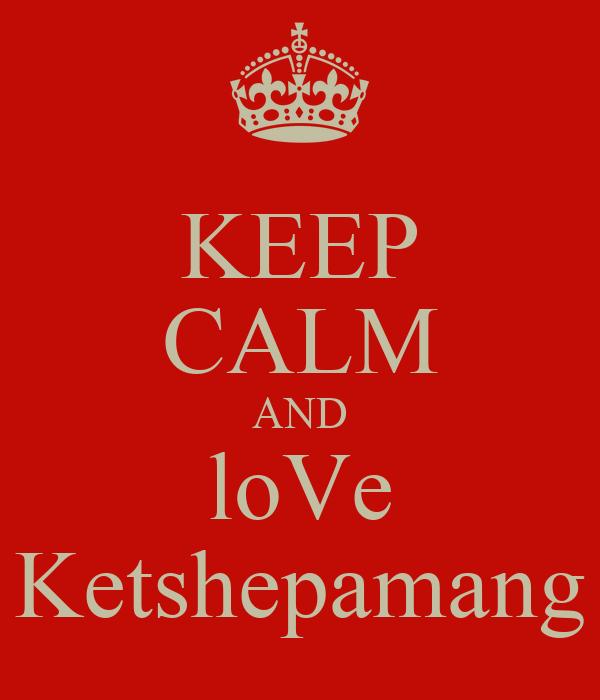 KEEP CALM AND loVe Ketshepamang