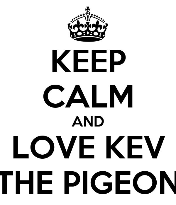 KEEP CALM AND LOVE KEV THE PIGEON