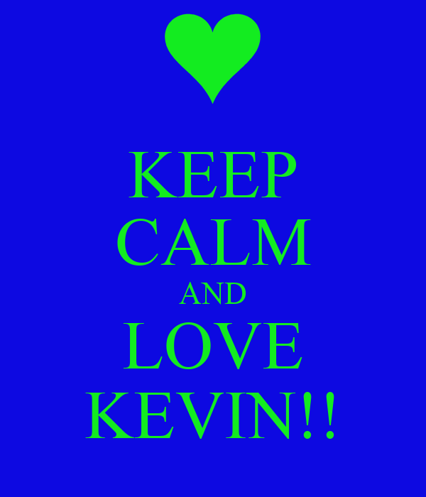 KEEP CALM AND LOVE KEVIN!!