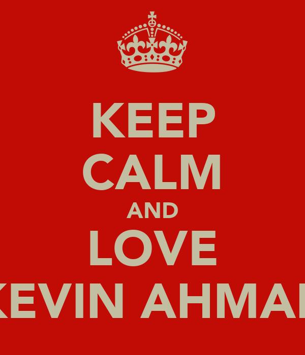 KEEP CALM AND LOVE KEVIN AHMAD