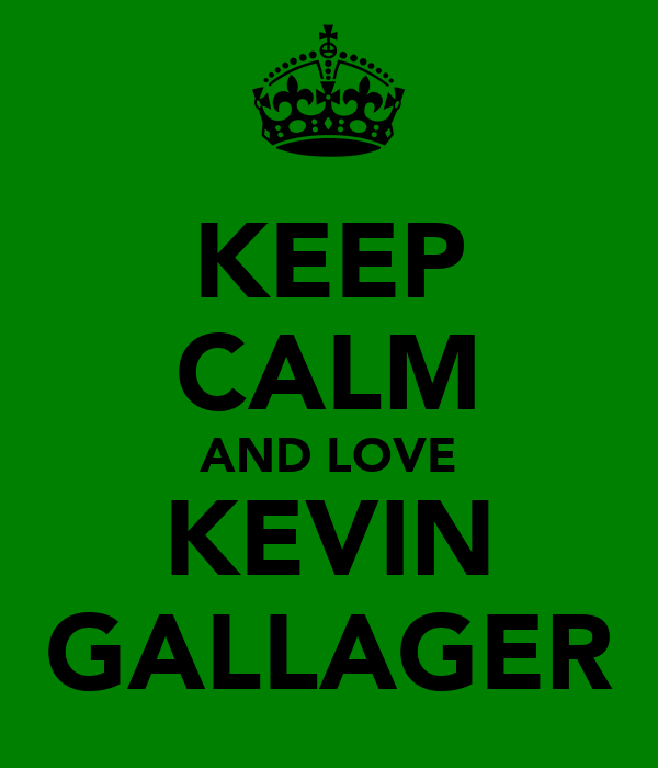 KEEP CALM AND LOVE KEVIN GALLAGER