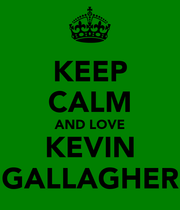 KEEP CALM AND LOVE KEVIN GALLAGHER