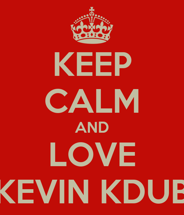 KEEP CALM AND LOVE KEVIN KDUB