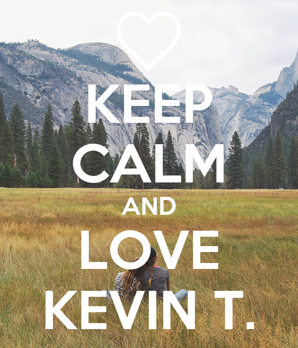 KEEP CALM AND LOVE KEVIN T.