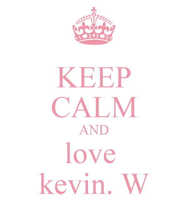 KEEP CALM AND love  kevin. W
