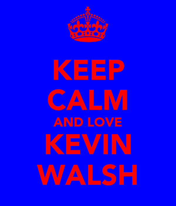 KEEP CALM AND LOVE KEVIN WALSH