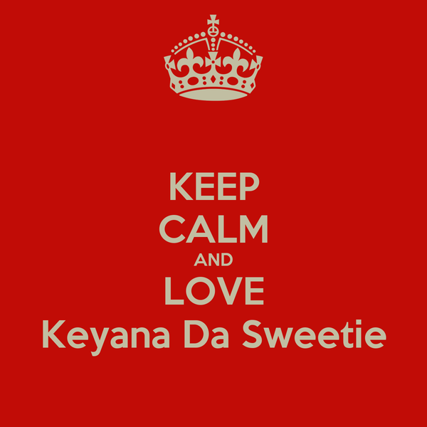 KEEP CALM AND LOVE Keyana Da Sweetie