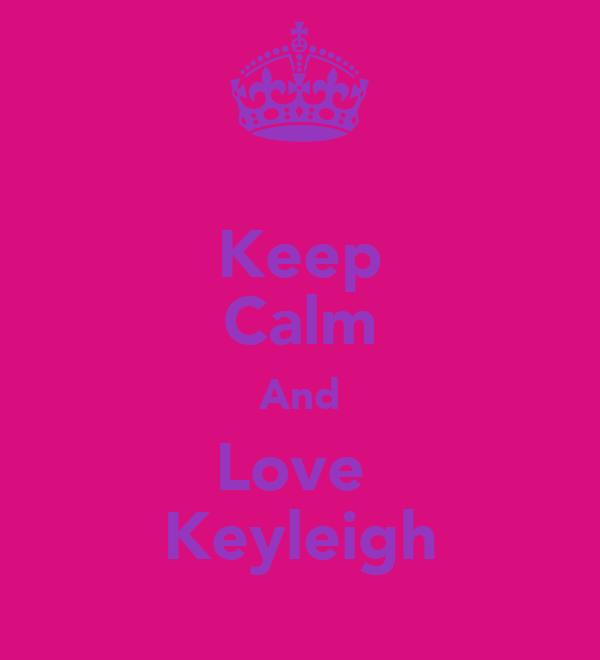 Keep Calm And Love  Keyleigh