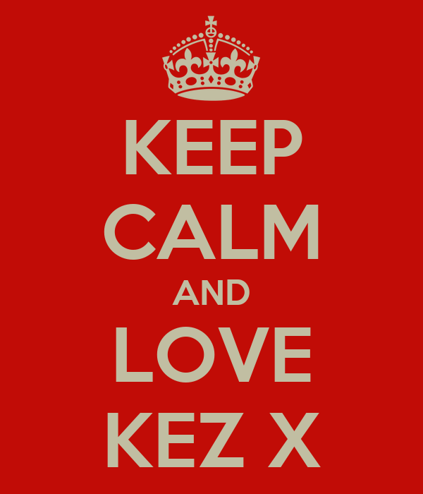 KEEP CALM AND LOVE KEZ X