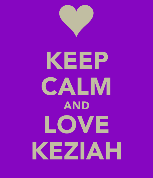 KEEP CALM AND LOVE KEZIAH