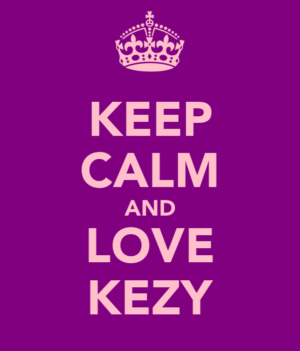 KEEP CALM AND LOVE KEZY