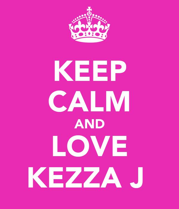 KEEP CALM AND LOVE KEZZA J